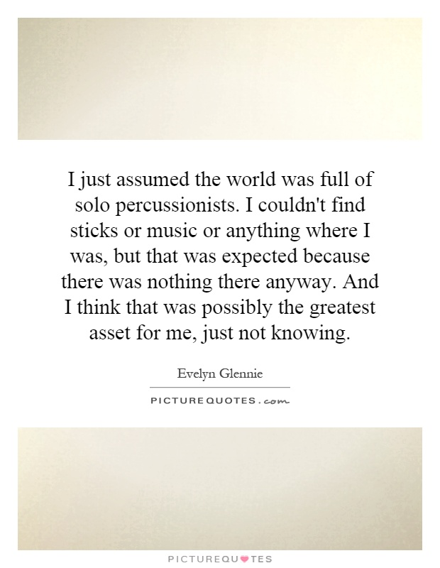 I just assumed the world was full of solo percussionists. I couldn't find sticks or music or anything where I was, but that was expected because there was nothing there anyway. And I think that was possibly the greatest asset for me, just not knowing Picture Quote #1