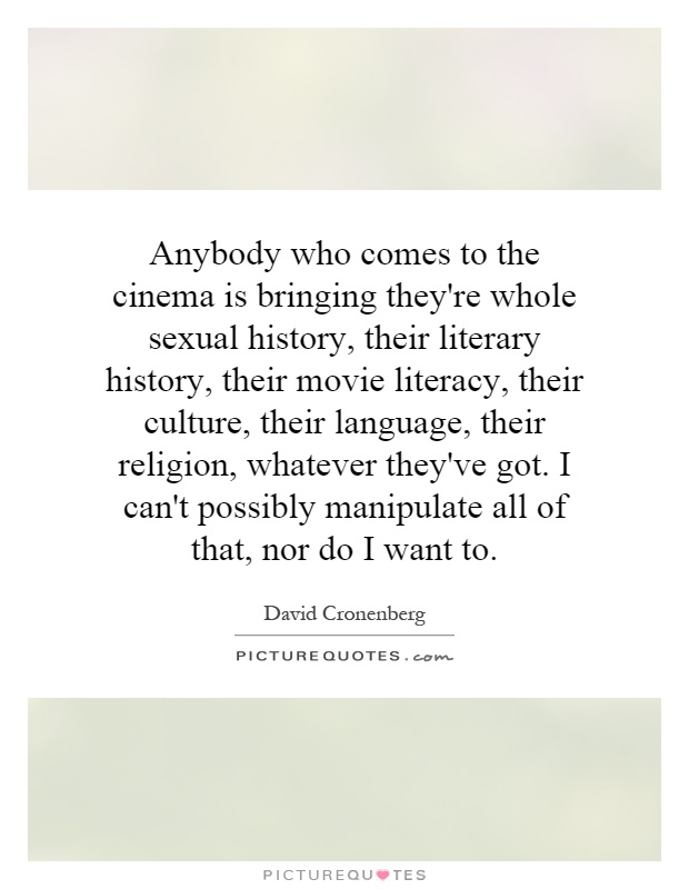 Anybody who comes to the cinema is bringing they're whole sexual history, their literary history, their movie literacy, their culture, their language, their religion, whatever they've got. I can't possibly manipulate all of that, nor do I want to Picture Quote #1