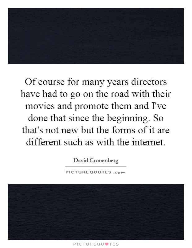Of course for many years directors have had to go on the road with their movies and promote them and I've done that since the beginning. So that's not new but the forms of it are different such as with the internet Picture Quote #1