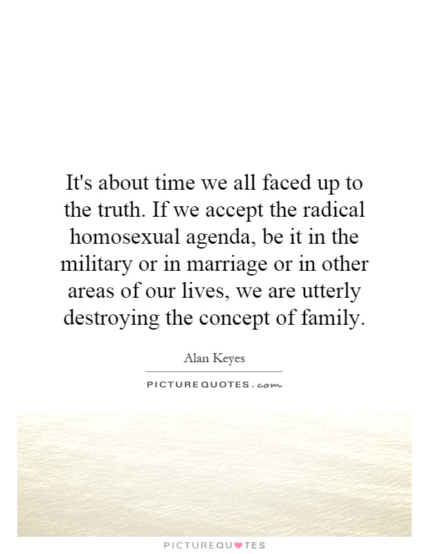 It's about time we all faced up to the truth. If we accept the radical homosexual agenda, be it in the military or in marriage or in other areas of our lives, we are utterly destroying the concept of family Picture Quote #1