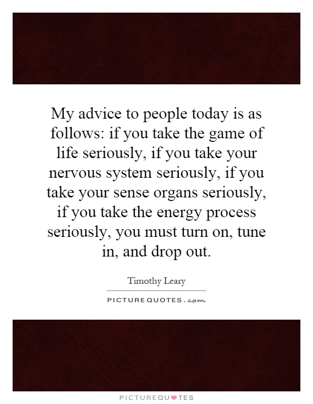 My advice to people today is as follows: if you take the game of life seriously, if you take your nervous system seriously, if you take your sense organs seriously, if you take the energy process seriously, you must turn on, tune in, and drop out Picture Quote #1