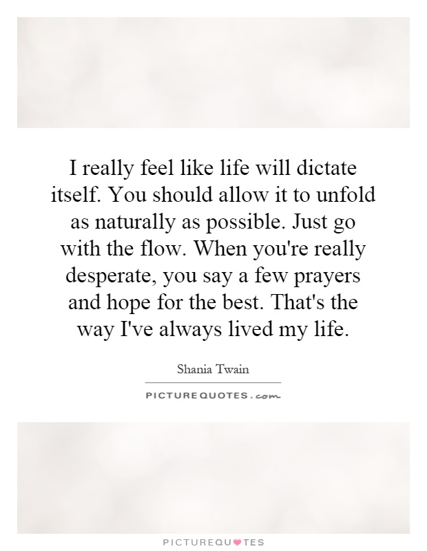 I really feel like life will dictate itself. You should allow it to unfold as naturally as possible. Just go with the flow. When you're really desperate, you say a few prayers and hope for the best. That's the way I've always lived my life Picture Quote #1