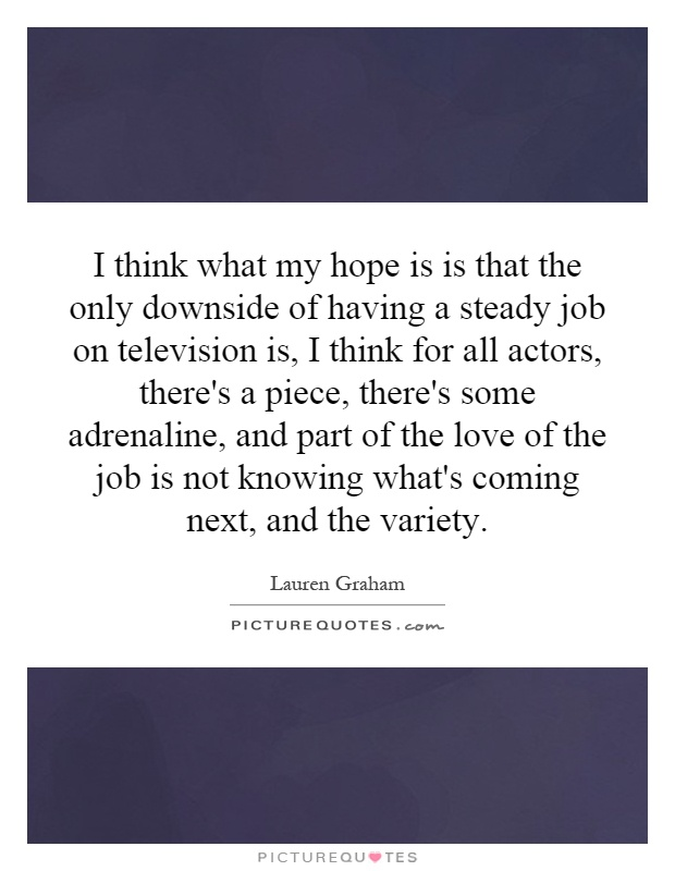 I think what my hope is is that the only downside of having a steady job on television is, I think for all actors, there's a piece, there's some adrenaline, and part of the love of the job is not knowing what's coming next, and the variety Picture Quote #1