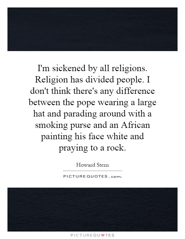 I'm sickened by all religions. Religion has divided people. I don't think there's any difference between the pope wearing a large hat and parading around with a smoking purse and an African painting his face white and praying to a rock Picture Quote #1