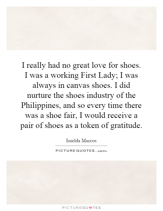 I really had no great love for shoes. I was a working First Lady; I was always in canvas shoes. I did nurture the shoes industry of the Philippines, and so every time there was a shoe fair, I would receive a pair of shoes as a token of gratitude Picture Quote #1