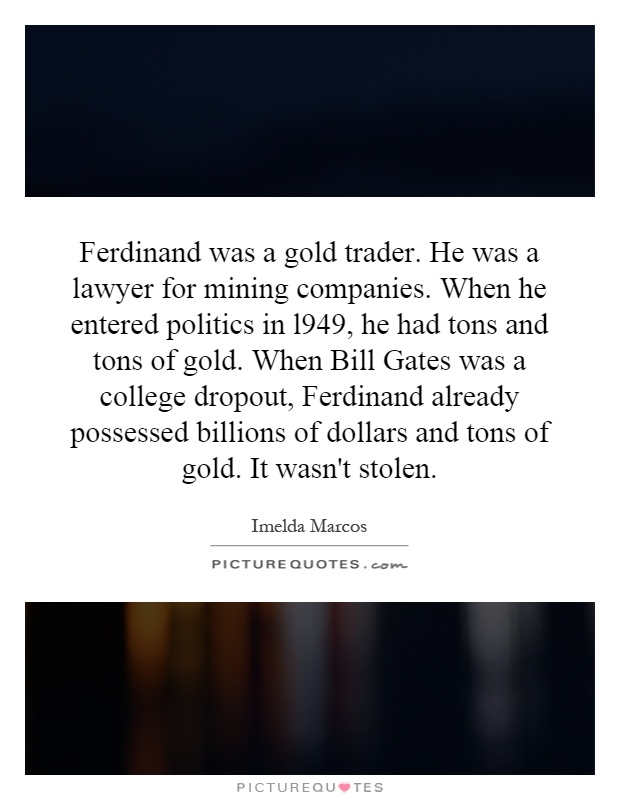 Ferdinand was a gold trader. He was a lawyer for mining companies. When he entered politics in l949, he had tons and tons of gold. When Bill Gates was a college dropout, Ferdinand already possessed billions of dollars and tons of gold. It wasn't stolen Picture Quote #1