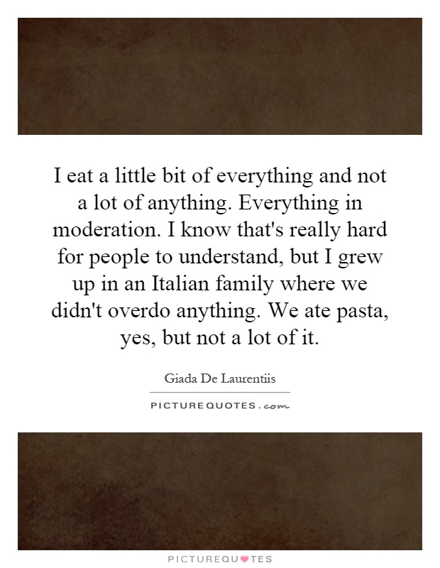 I eat a little bit of everything and not a lot of anything. Everything in moderation. I know that's really hard for people to understand, but I grew up in an Italian family where we didn't overdo anything. We ate pasta, yes, but not a lot of it Picture Quote #1