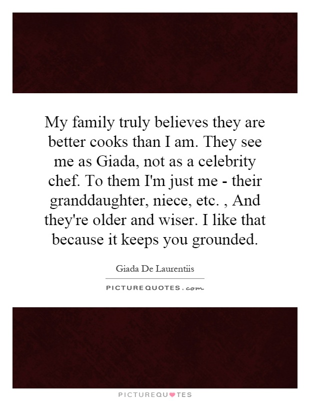 My family truly believes they are better cooks than I am. They see me as Giada, not as a celebrity chef. To them I'm just me - their granddaughter, niece, etc., And they're older and wiser. I like that because it keeps you grounded Picture Quote #1