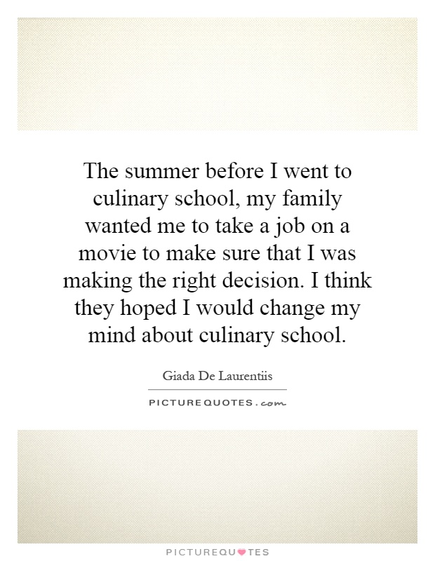 The summer before I went to culinary school, my family wanted me to take a job on a movie to make sure that I was making the right decision. I think they hoped I would change my mind about culinary school Picture Quote #1