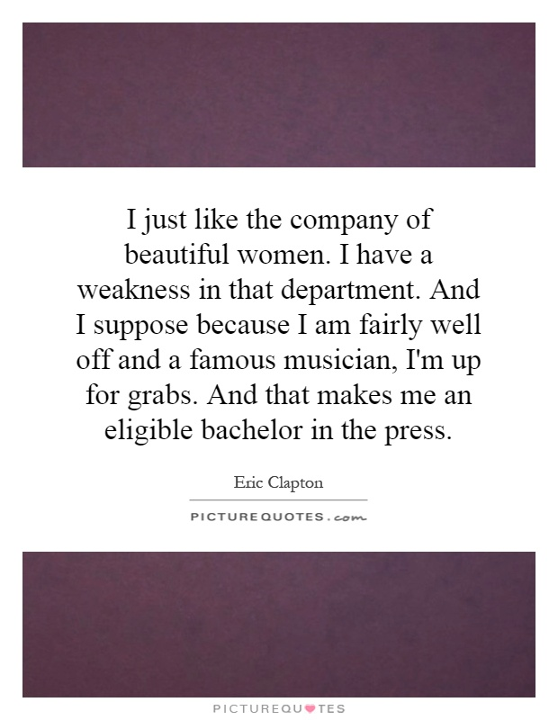 I just like the company of beautiful women. I have a weakness in that department. And I suppose because I am fairly well off and a famous musician, I'm up for grabs. And that makes me an eligible bachelor in the press Picture Quote #1