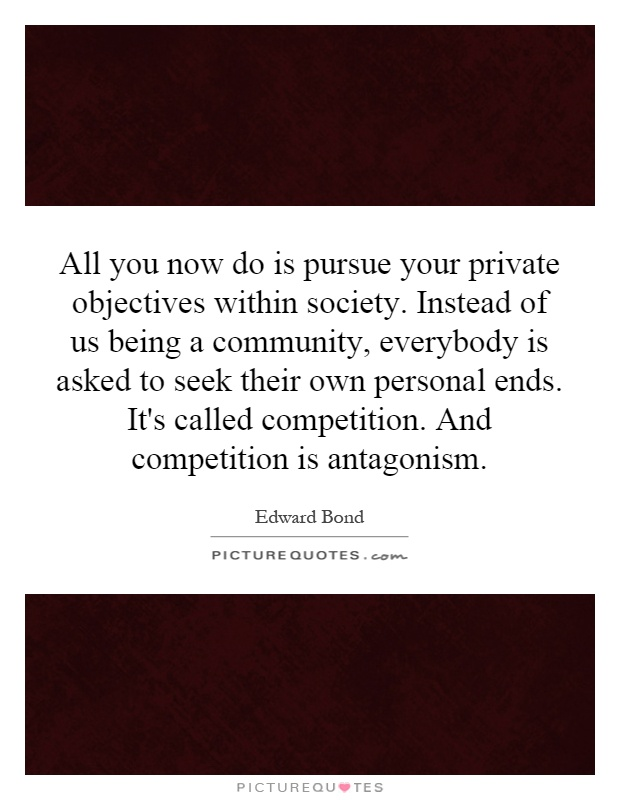 All you now do is pursue your private objectives within society. Instead of us being a community, everybody is asked to seek their own personal ends. It's called competition. And competition is antagonism Picture Quote #1
