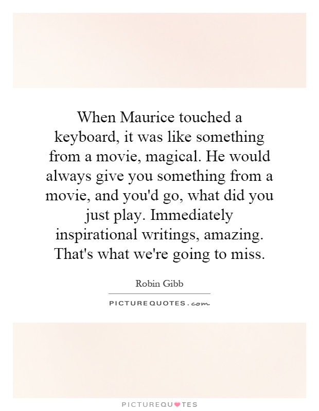 When Maurice touched a keyboard, it was like something from a movie, magical. He would always give you something from a movie, and you'd go, what did you just play. Immediately inspirational writings, amazing. That's what we're going to miss Picture Quote #1
