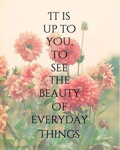 It is up to you to see the beauty of everyday things Picture Quote #1