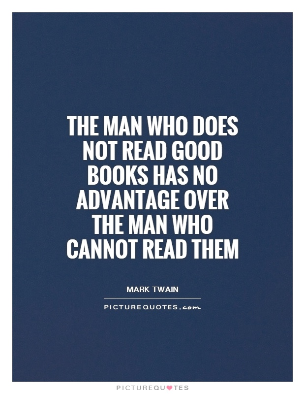 The Man Who Does Not Read Good Books Has No Advantage Over