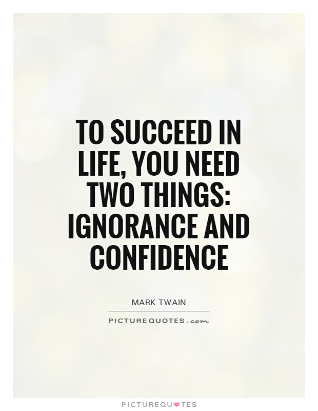 To Succeed In Life You Need Two Things Ignorance And Confidence