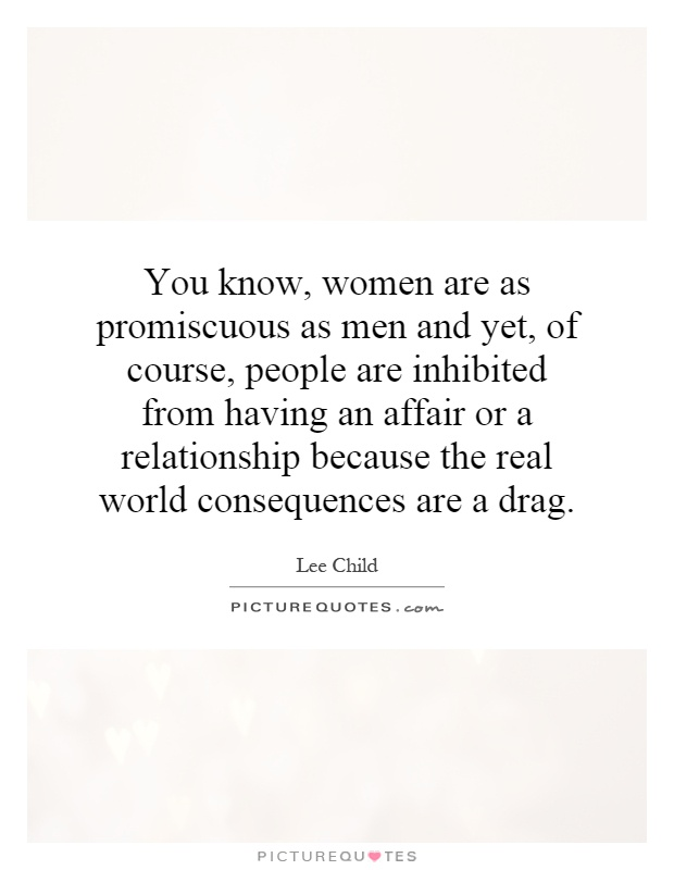 You know, women are as promiscuous as men and yet, of course, people are inhibited from having an affair or a relationship because the real world consequences are a drag Picture Quote #1