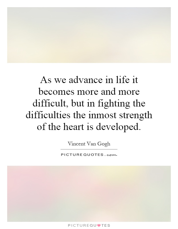 As we advance in life it becomes more and more difficult, but in fighting the difficulties the inmost strength of the heart is developed Picture Quote #1