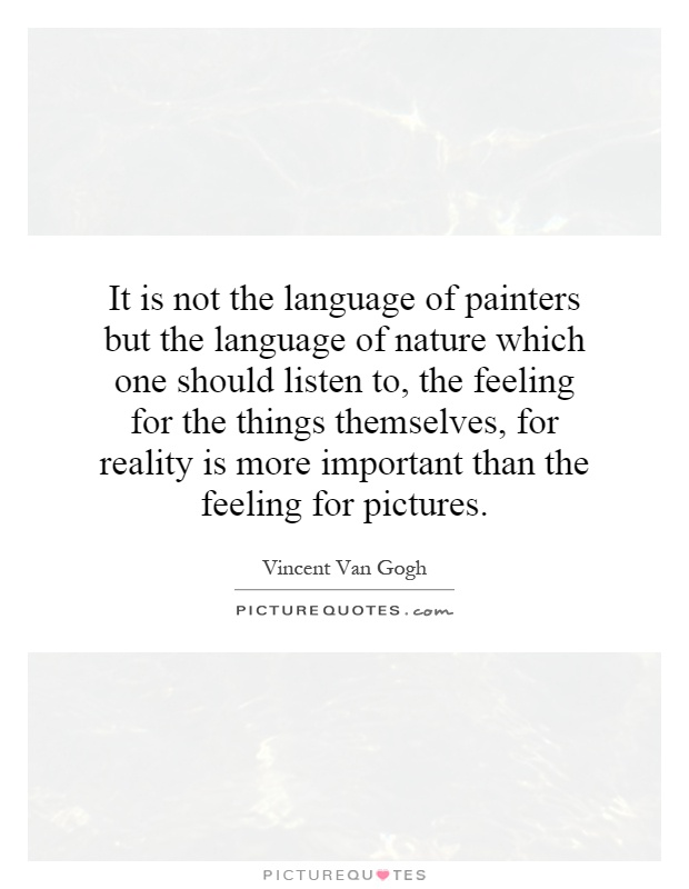 It is not the language of painters but the language of nature which one should listen to, the feeling for the things themselves, for reality is more important than the feeling for pictures Picture Quote #1