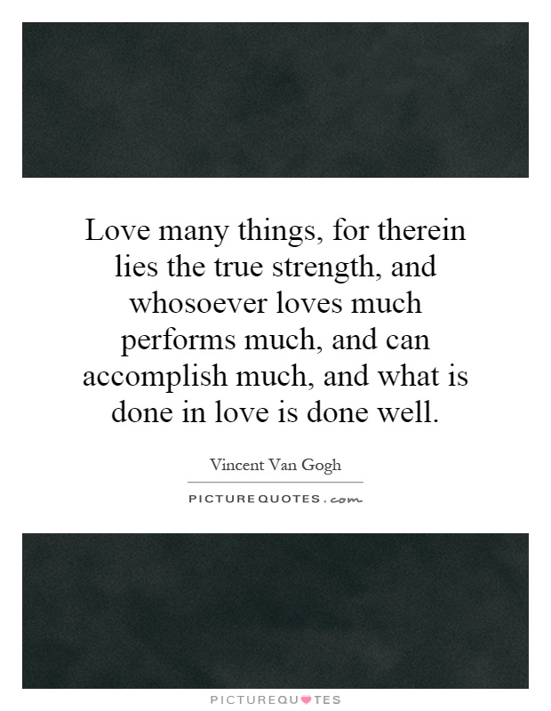 Love many things, for therein lies the true strength, and whosoever loves much performs much, and can accomplish much, and what is done in love is done well Picture Quote #1