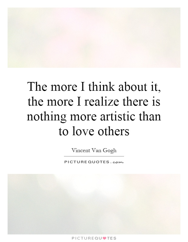 The more I think about it, the more I realize there is nothing more artistic than to love others Picture Quote #1
