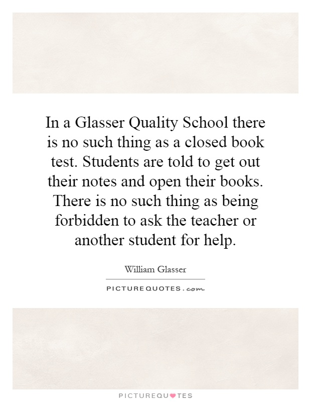 In a Glasser Quality School there is no such thing as a closed book test. Students are told to get out their notes and open their books. There is no such thing as being forbidden to ask the teacher or another student for help Picture Quote #1