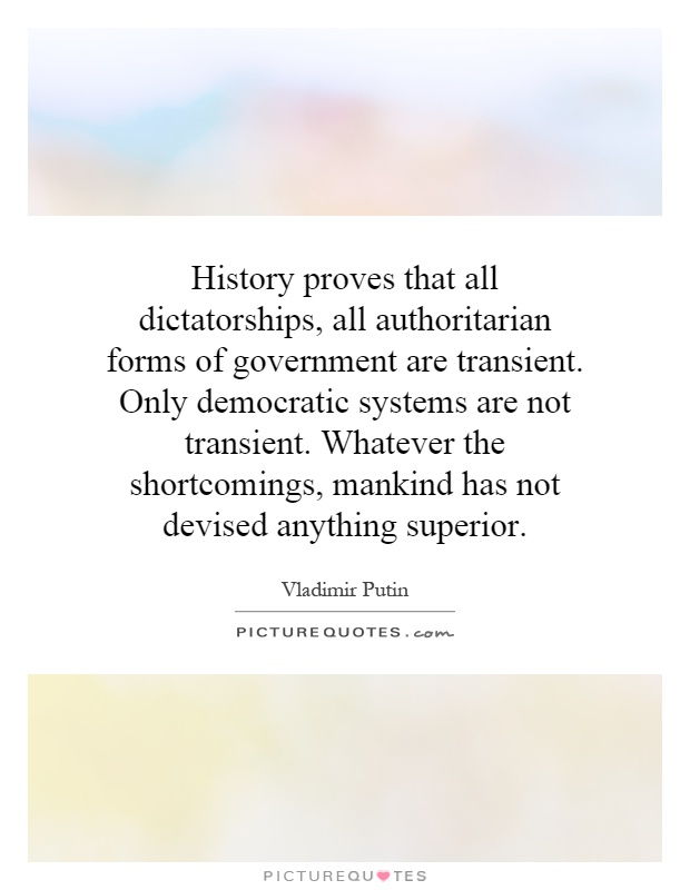 History proves that all dictatorships, all authoritarian forms of government are transient. Only democratic systems are not transient. Whatever the shortcomings, mankind has not devised anything superior Picture Quote #1