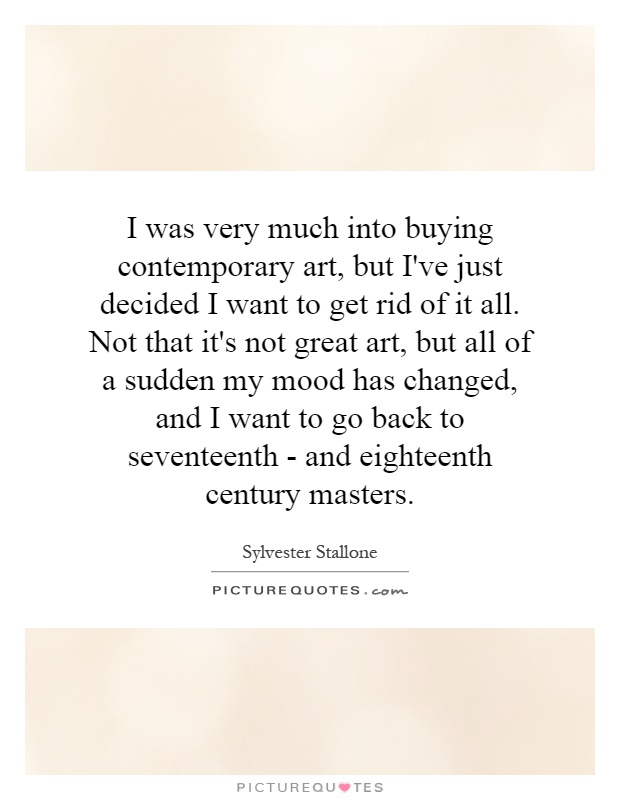 I was very much into buying contemporary art, but I've just decided I want to get rid of it all. Not that it's not great art, but all of a sudden my mood has changed, and I want to go back to seventeenth - and eighteenth century masters Picture Quote #1