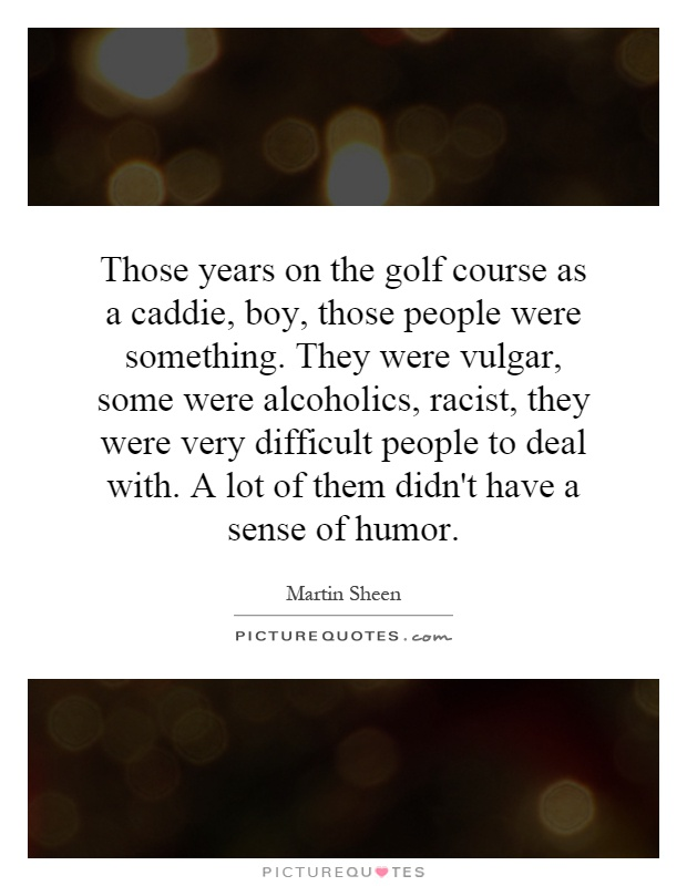 Those years on the golf course as a caddie, boy, those people were something. They were vulgar, some were alcoholics, racist, they were very difficult people to deal with. A lot of them didn't have a sense of humor Picture Quote #1