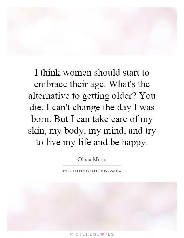 I think women should start to embrace their age. What's the alternative to getting older? You die. I can't change the day I was born. But I can take care of my skin, my body, my mind, and try to live my life and be happy Picture Quote #1