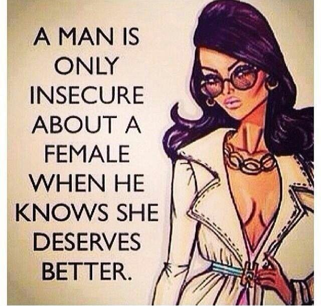A man is only insecure about a female when he knows she deserves better Picture Quote #1