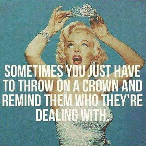 Sometimes you just have to throw on a crown and remind them who they're dealing with Picture Quote #1