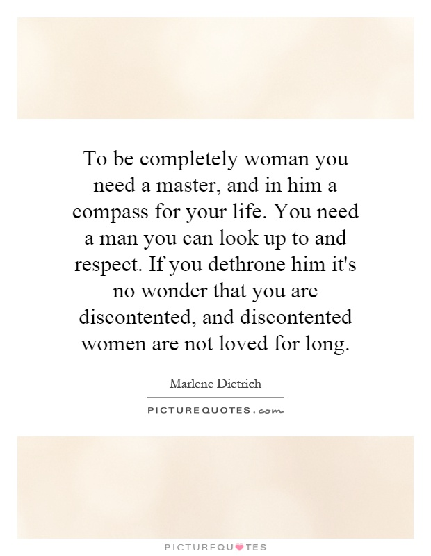 To be completely woman you need a master, and in him a compass for your life. You need a man you can look up to and respect. If you dethrone him it's no wonder that you are discontented, and discontented women are not loved for long Picture Quote #1