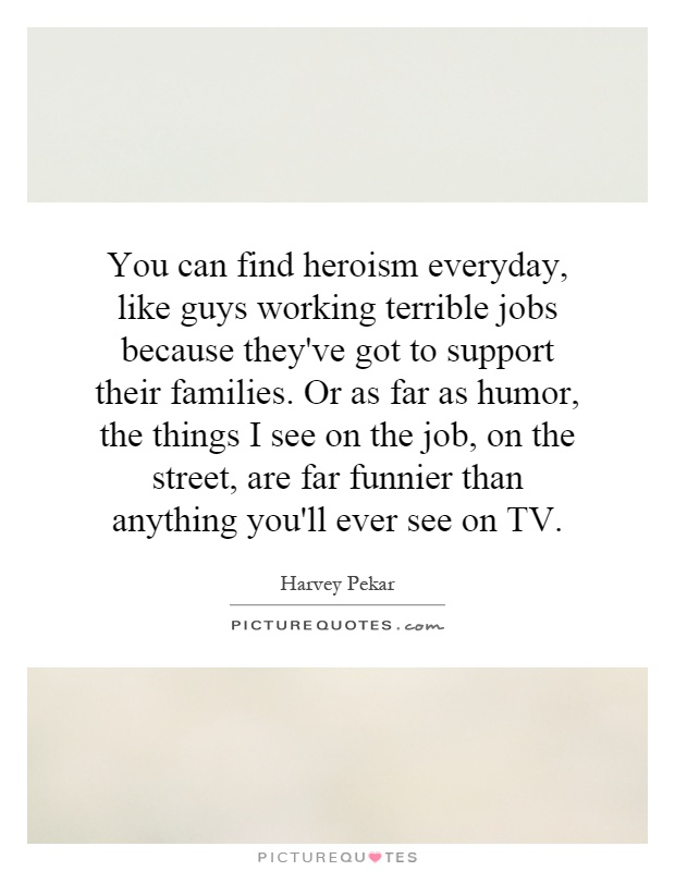 You can find heroism everyday, like guys working terrible jobs because they've got to support their families. Or as far as humor, the things I see on the job, on the street, are far funnier than anything you'll ever see on TV Picture Quote #1