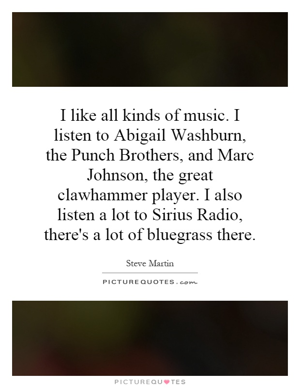 I like all kinds of music. I listen to Abigail Washburn, the Punch Brothers, and Marc Johnson, the great clawhammer player. I also listen a lot to Sirius Radio, there's a lot of bluegrass there Picture Quote #1