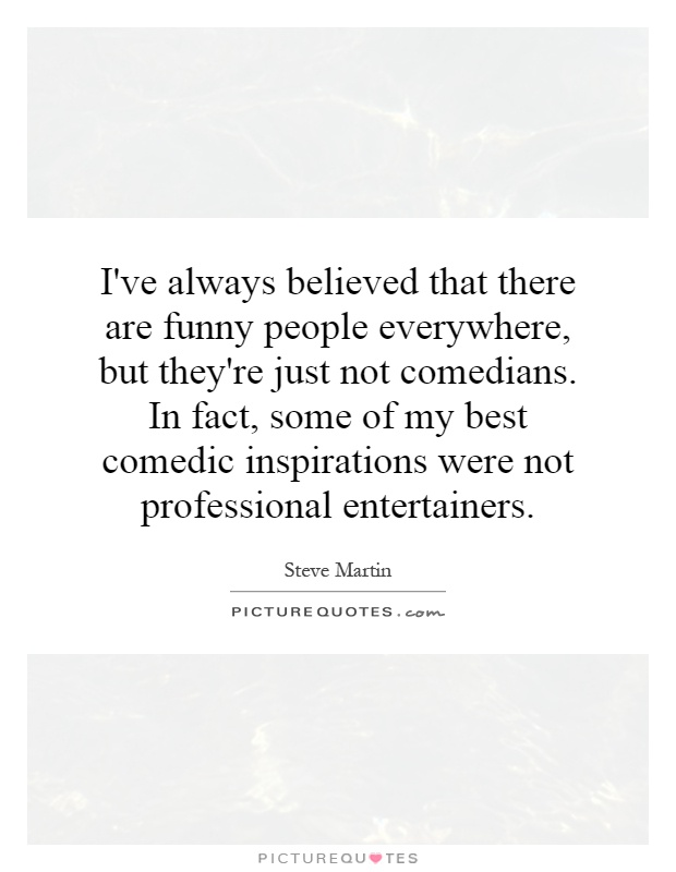 I've always believed that there are funny people everywhere, but they're just not comedians. In fact, some of my best comedic inspirations were not professional entertainers Picture Quote #1