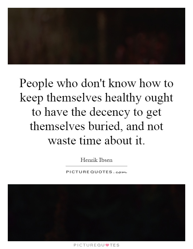 People who don't know how to keep themselves healthy ought to have the decency to get themselves buried, and not waste time about it Picture Quote #1