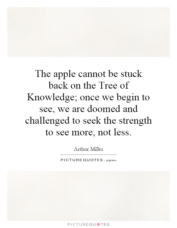 The apple cannot be stuck back on the Tree of Knowledge; once we begin to see, we are doomed and challenged to seek the strength to see more, not less Picture Quote #1