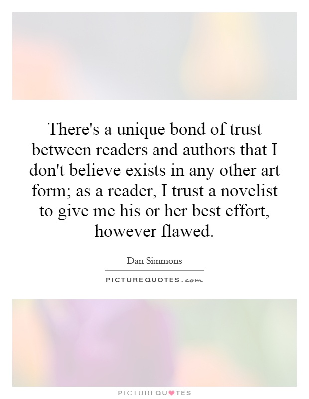 There's a unique bond of trust between readers and authors that I don't believe exists in any other art form; as a reader, I trust a novelist to give me his or her best effort, however flawed Picture Quote #1