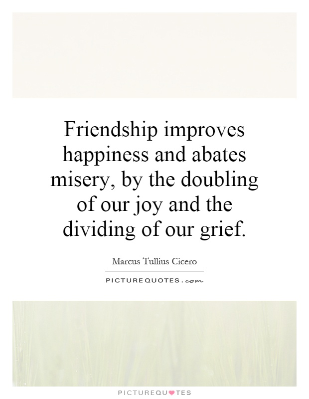 Friendship improves happiness and abates misery, by the doubling of our joy and the dividing of our grief Picture Quote #1