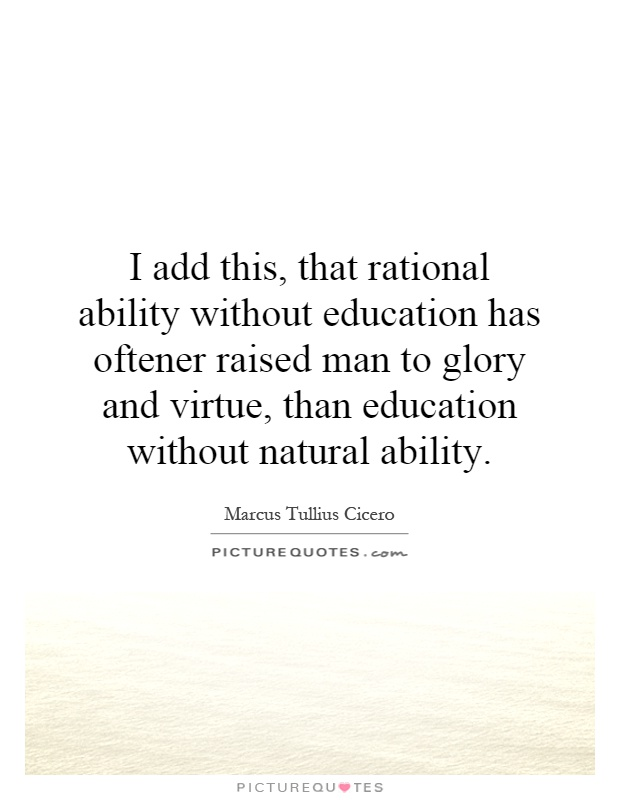 I add this, that rational ability without education has oftener raised man to glory and virtue, than education without natural ability Picture Quote #1