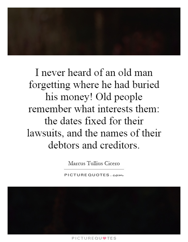 I never heard of an old man forgetting where he had buried his money! Old people remember what interests them: the dates fixed for their lawsuits, and the names of their debtors and creditors Picture Quote #1