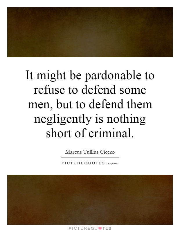 It might be pardonable to refuse to defend some men, but to defend them negligently is nothing short of criminal Picture Quote #1
