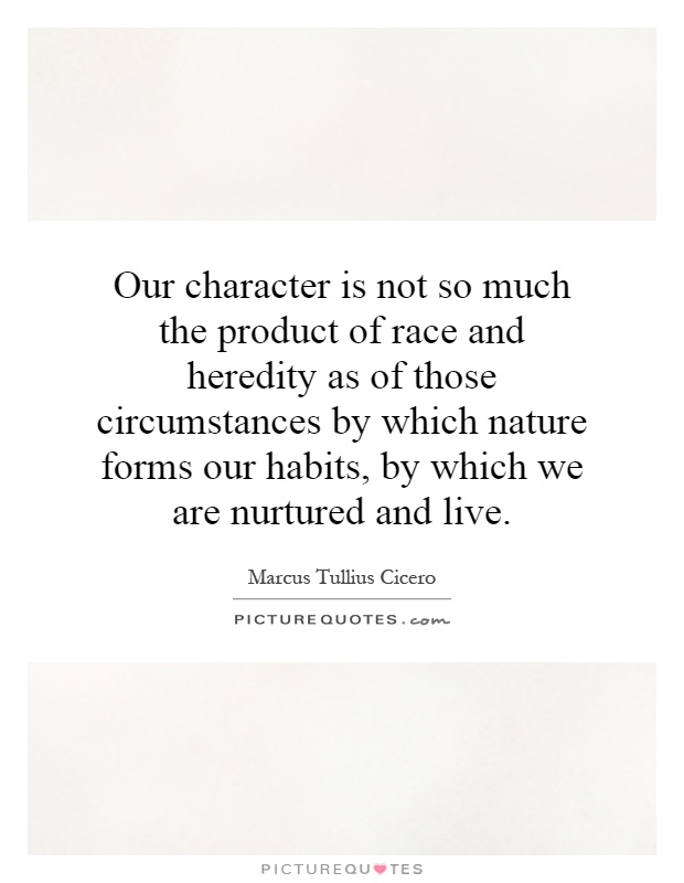 Our character is not so much the product of race and heredity as of those circumstances by which nature forms our habits, by which we are nurtured and live Picture Quote #1