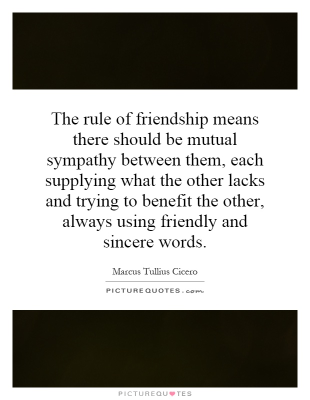 The rule of friendship means there should be mutual sympathy between them, each supplying what the other lacks and trying to benefit the other, always using friendly and sincere words Picture Quote #1