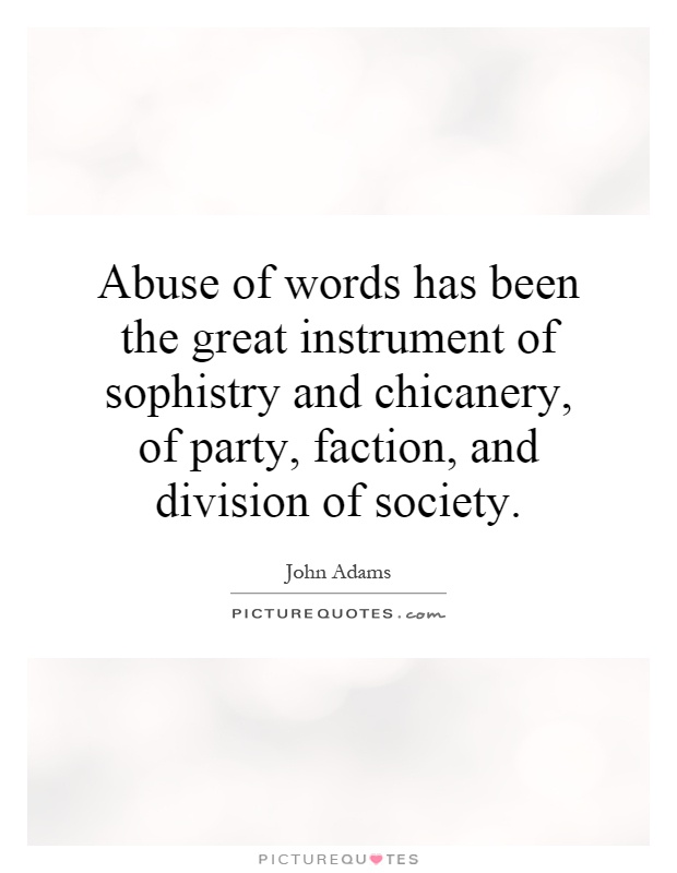 Abuse of words has been the great instrument of sophistry and chicanery, of party, faction, and division of society Picture Quote #1