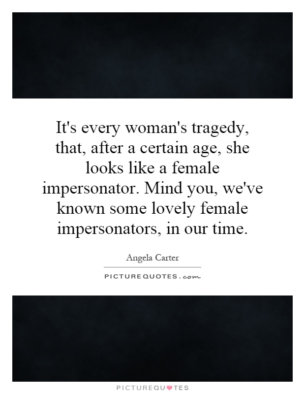 It's every woman's tragedy, that, after a certain age, she looks like a female impersonator. Mind you, we've known some lovely female impersonators, in our time Picture Quote #1