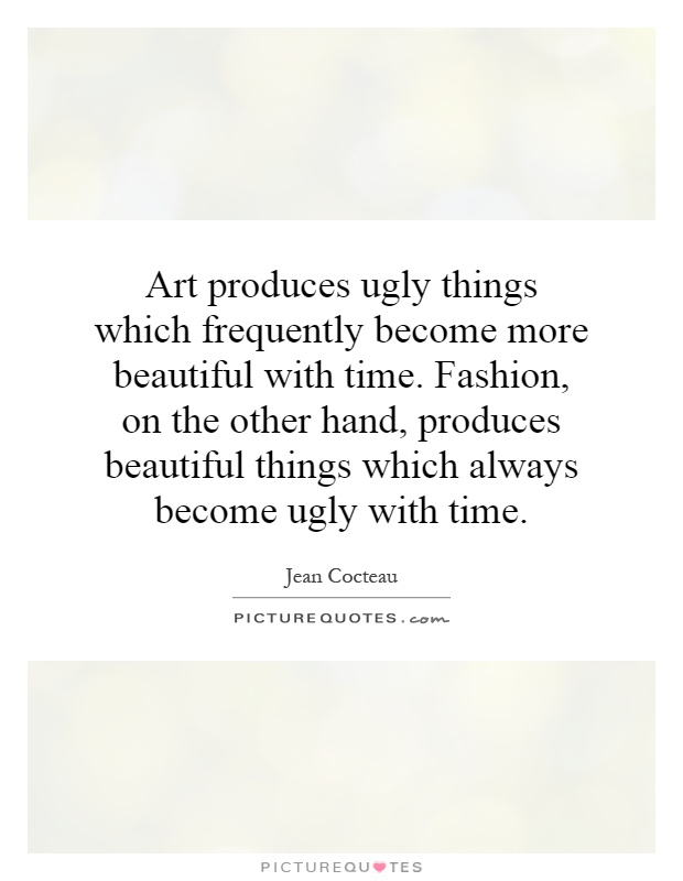 Art produces ugly things which frequently become more beautiful with time. Fashion, on the other hand, produces beautiful things which always become ugly with time Picture Quote #1