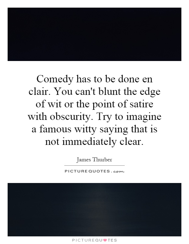 Comedy has to be done en clair. You can't blunt the edge of wit or the point of satire with obscurity. Try to imagine a famous witty saying that is not immediately clear Picture Quote #1