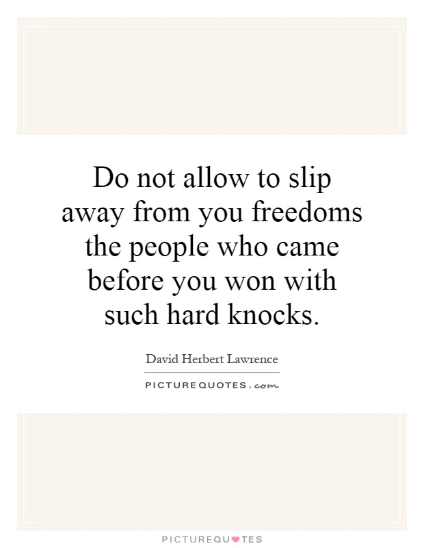 Do not allow to slip away from you freedoms the people who came before you won with such hard knocks Picture Quote #1