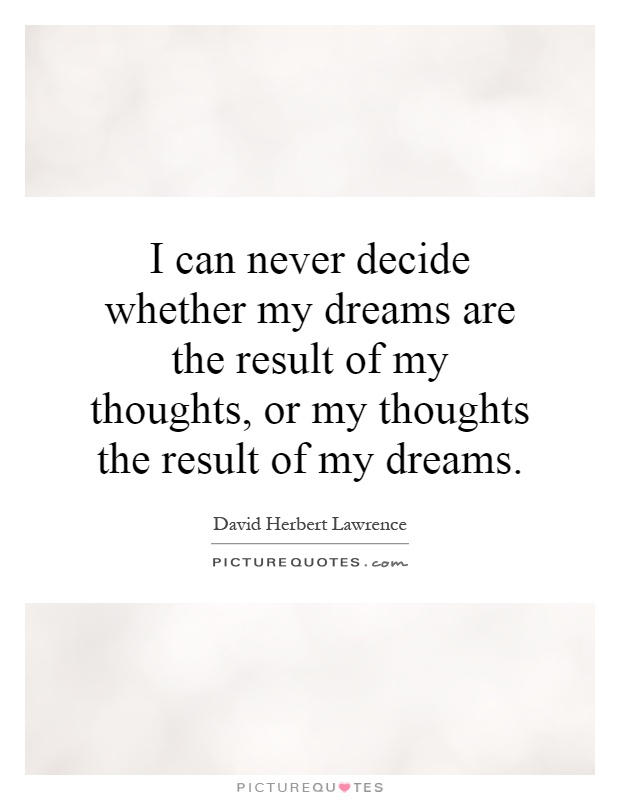 I can never decide whether my dreams are the result of my thoughts, or my thoughts the result of my dreams Picture Quote #1